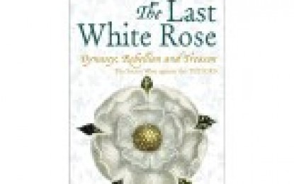 The Last White Rose: Dynasty, Rebellion & Treason: the secret war against the Tudors.